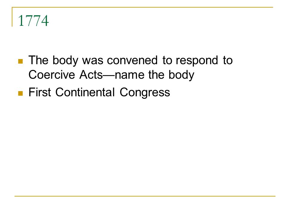 1774 The body was convened to respond to Coercive Actsname the body First Continental Congress