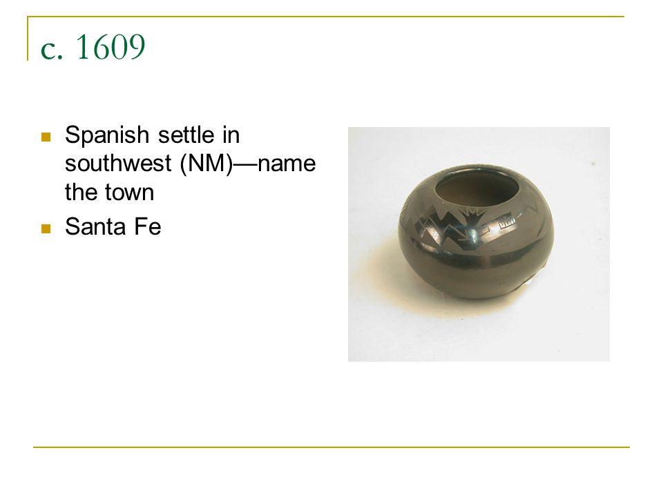 c. 1609 Spanish settle in southwest (NM)name the town Santa Fe