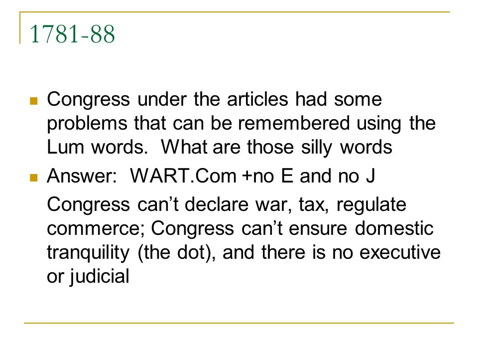 1781-88 Congress under the articles had some problems that can be remembered using the Lum words. What are those silly words Answer: WART.Com +no E an