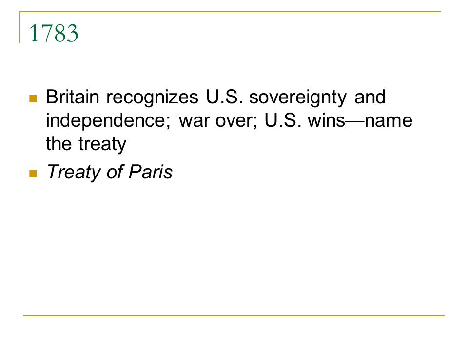 1783 Britain recognizes U.S.sovereignty and independence; war over; U.S.
