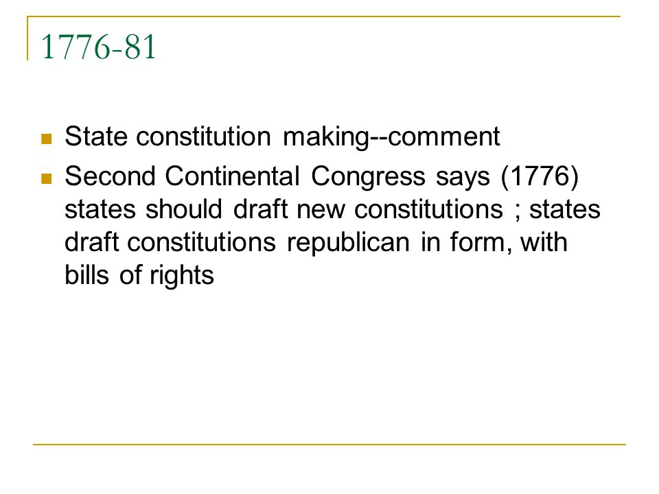 1776-81 State constitution making--comment Second Continental Congress says (1776) states should draft new constitutions ; states draft constitutions republican in form, with bills of rights