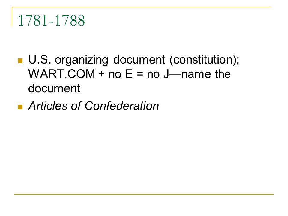 1781-1788 U.S. organizing document (constitution); WART.COM + no E = no Jname the document Articles of Confederation