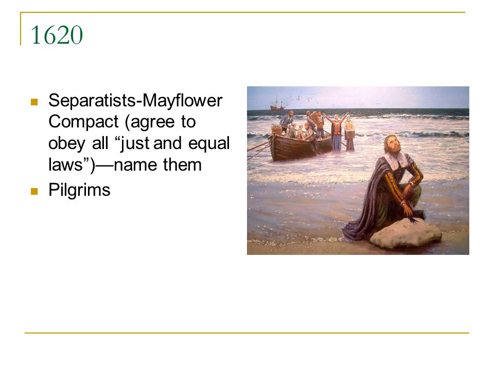 1620 Separatists-Mayflower Compact (agree to obey all just and equal laws)name them Pilgrims