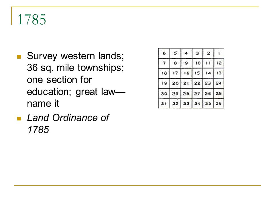 1785 Survey western lands; 36 sq. mile townships; one section for education; great law name it Land Ordinance of 1785