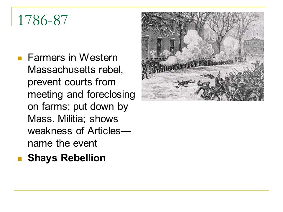 1786-87 Farmers in Western Massachusetts rebel, prevent courts from meeting and foreclosing on farms; put down by Mass. Militia; shows weakness of Art