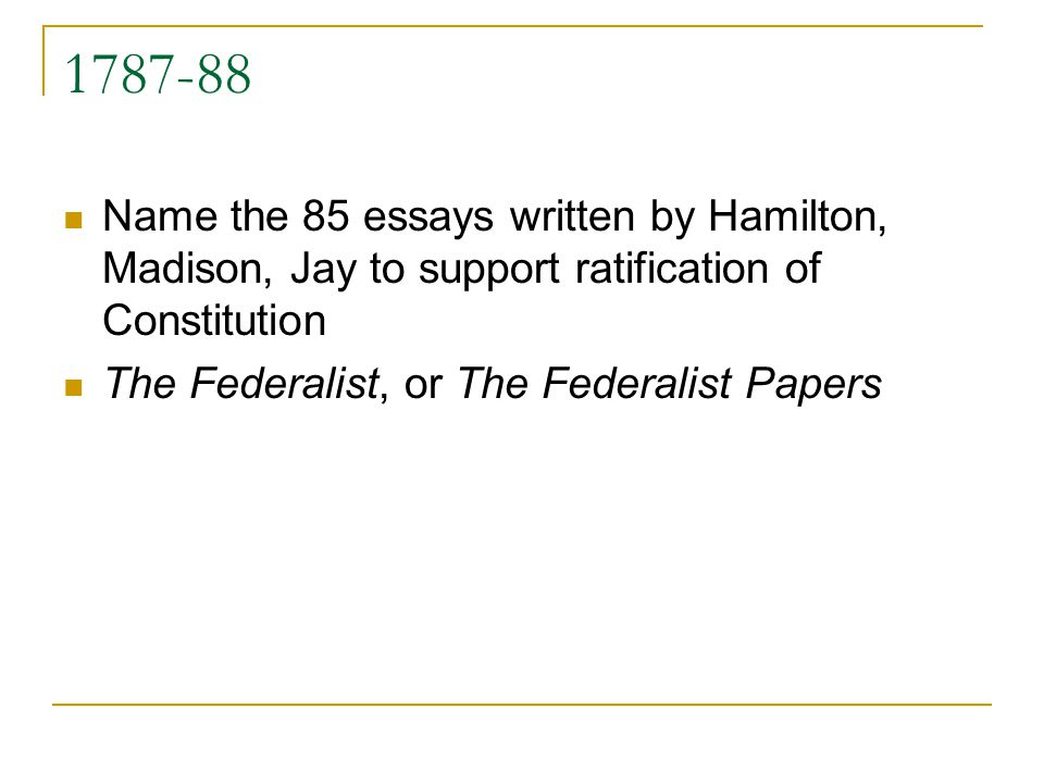 1787-88 Name the 85 essays written by Hamilton, Madison, Jay to support ratification of Constitution The Federalist, or The Federalist Papers