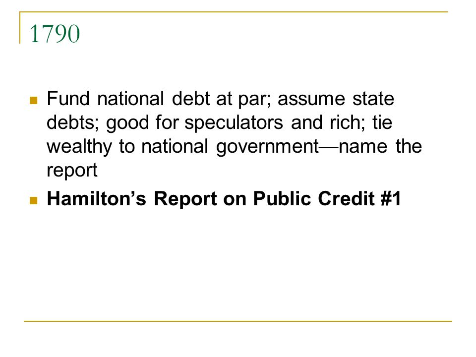 1790 Fund national debt at par; assume state debts; good for speculators and rich; tie wealthy to national governmentname the report Hamiltons Report