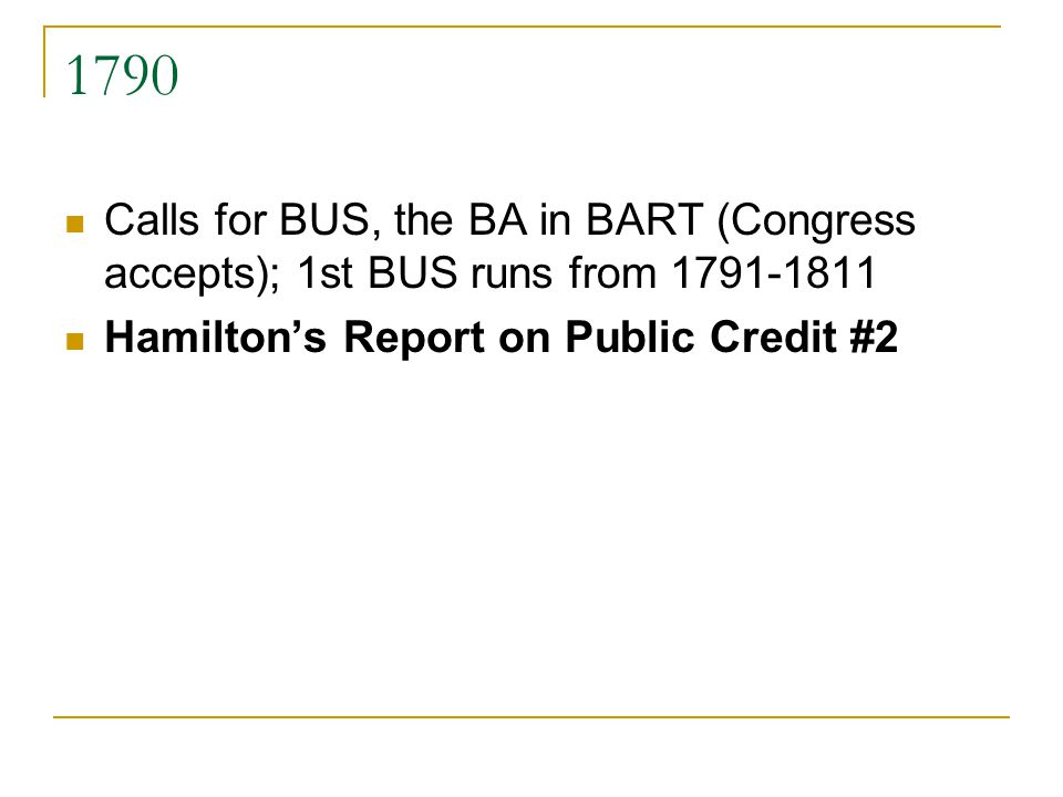 1790 Calls for BUS, the BA in BART (Congress accepts); 1st BUS runs from 1791-1811 Hamiltons Report on Public Credit #2