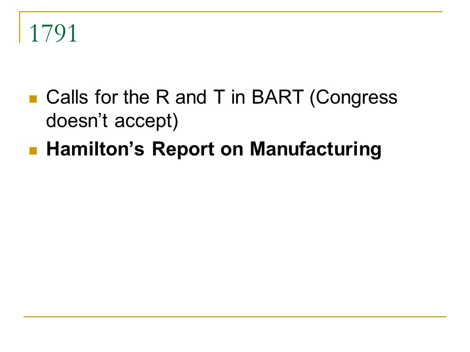 1791 Calls for the R and T in BART (Congress doesnt accept) Hamiltons Report on Manufacturing