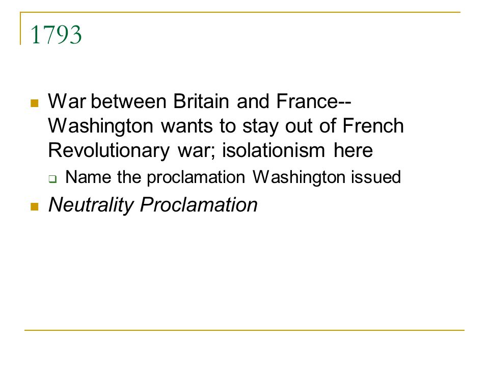 1793 War between Britain and France-- Washington wants to stay out of French Revolutionary war; isolationism here Name the proclamation Washington iss