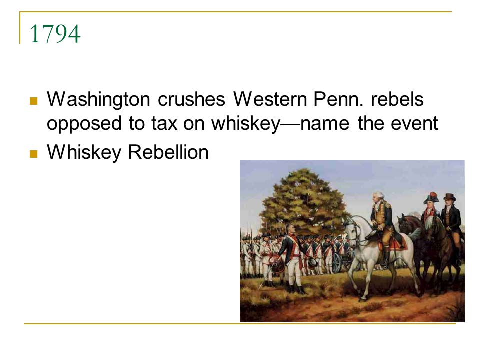 1794 Washington crushes Western Penn. rebels opposed to tax on whiskeyname the event Whiskey Rebellion