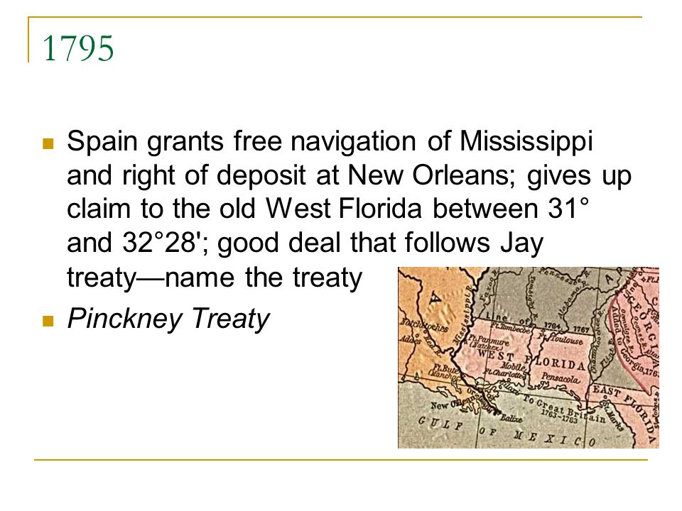 1795 Spain grants free navigation of Mississippi and right of deposit at New Orleans; gives up claim to the old West Florida between 31° and 32°28'; g