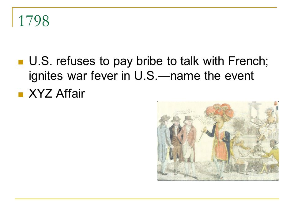 1798 U.S. refuses to pay bribe to talk with French; ignites war fever in U.S.name the event XYZ Affair