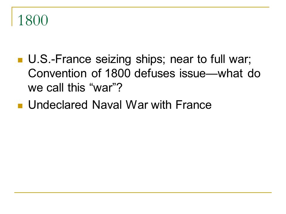 1800 U.S.-France seizing ships; near to full war; Convention of 1800 defuses issuewhat do we call this war? Undeclared Naval War with France