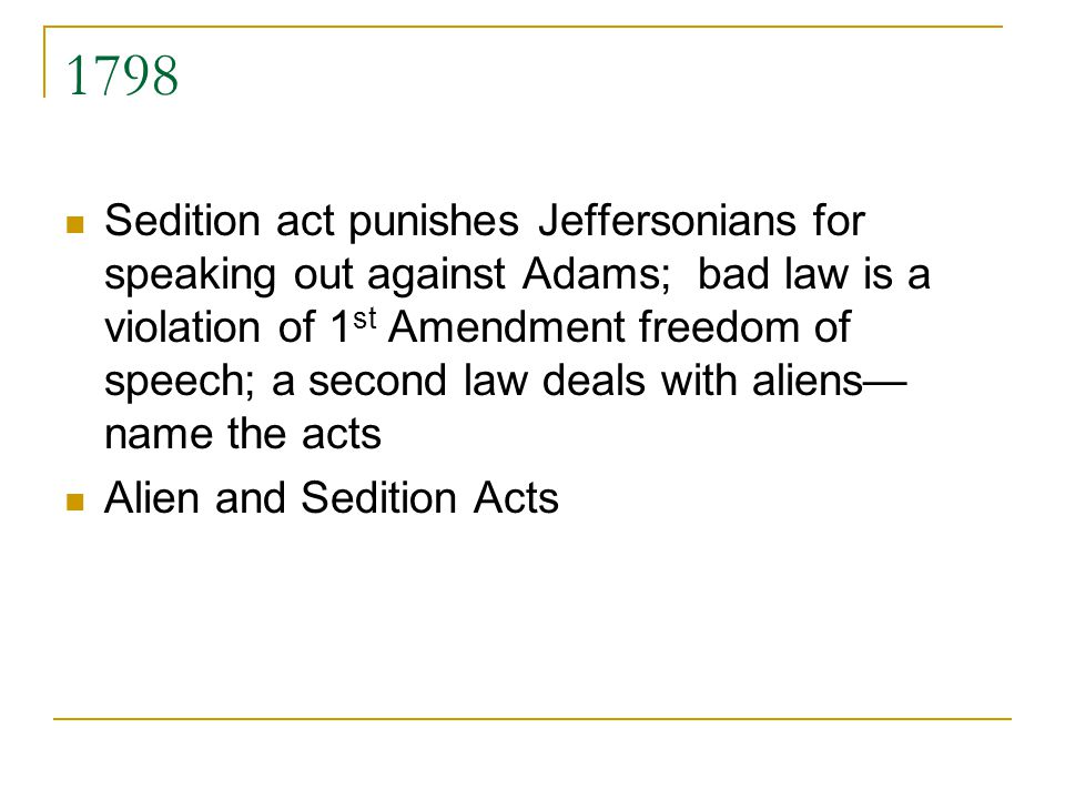 1798 Sedition act punishes Jeffersonians for speaking out against Adams; bad law is a violation of 1 st Amendment freedom of speech; a second law deals with aliens name the acts Alien and Sedition Acts