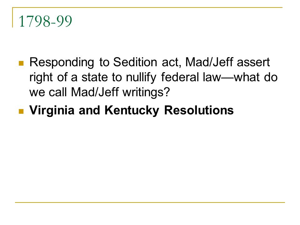 1798-99 Responding to Sedition act, Mad/Jeff assert right of a state to nullify federal lawwhat do we call Mad/Jeff writings? Virginia and Kentucky Re