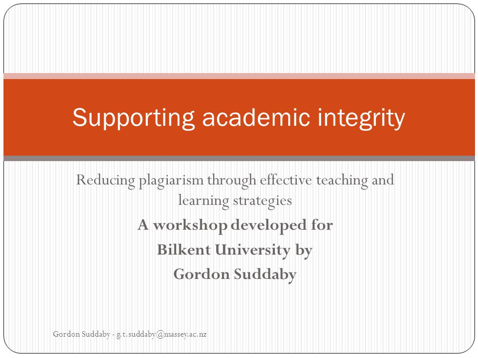 Reducing plagiarism through effective teaching and learning strategies A workshop developed for Bilkent University by Gordon Suddaby Supporting academic integrity Gordon Suddaby - g.t.suddaby@massey.ac.nz