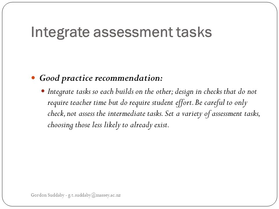 Integrate assessment tasks Good practice recommendation: Integrate tasks so each builds on the other; design in checks that do not require teacher tim