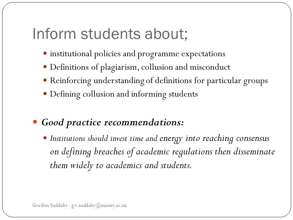 Inform students about; institutional policies and programme expectations Definitions of plagiarism, collusion and misconduct Reinforcing understanding