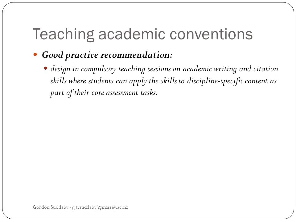 Teaching academic conventions Good practice recommendation: design in compulsory teaching sessions on academic writing and citation skills where students can apply the skills to discipline-specific content as part of their core assessment tasks.