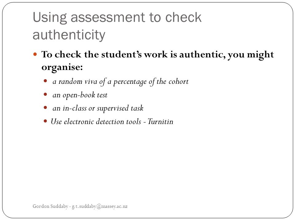 Using assessment to check authenticity To check the students work is authentic, you might organise: a random viva of a percentage of the cohort an ope