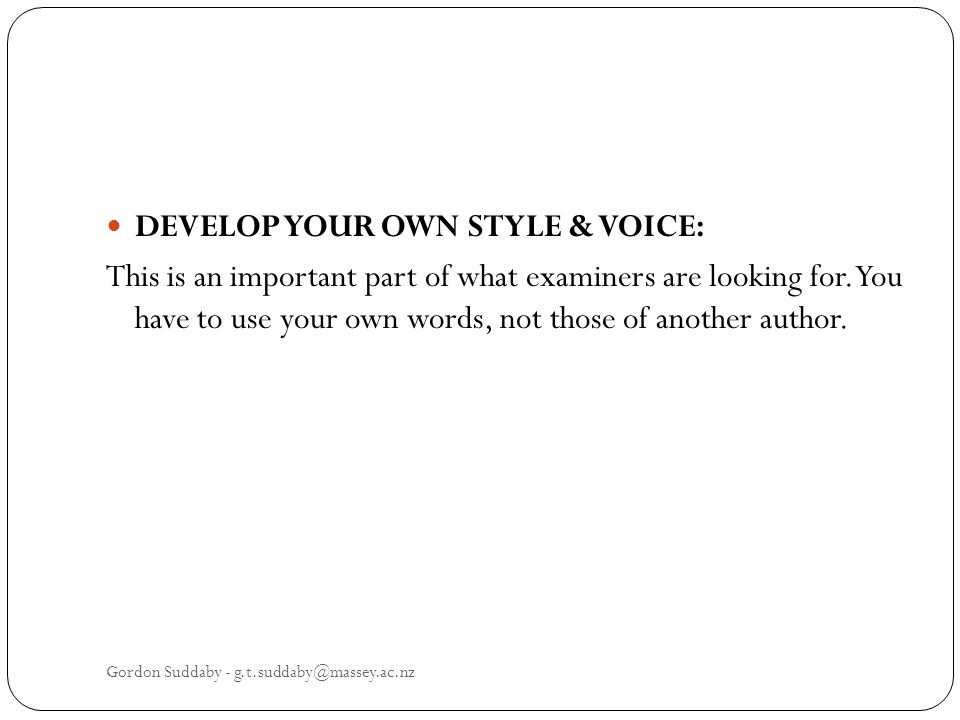 DEVELOP YOUR OWN STYLE & VOICE: This is an important part of what examiners are looking for. You have to use your own words, not those of another auth