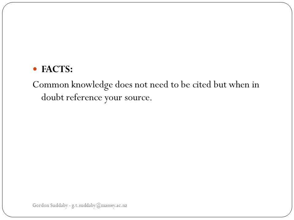 FACTS: Common knowledge does not need to be cited but when in doubt reference your source. Gordon Suddaby - g.t.suddaby@massey.ac.nz