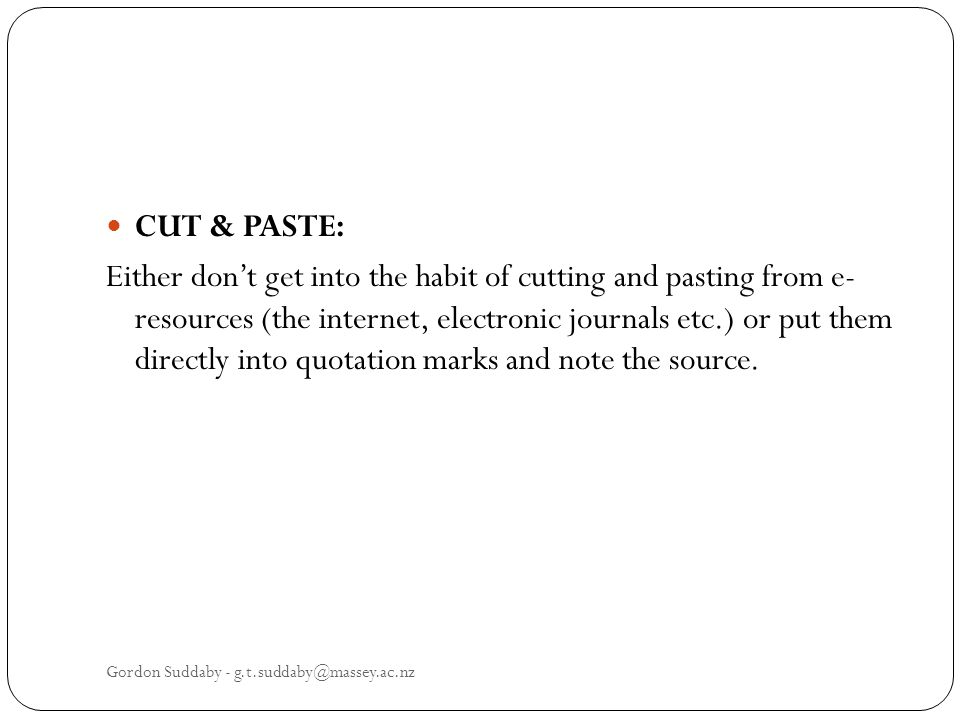 CUT & PASTE: Either dont get into the habit of cutting and pasting from e- resources (the internet, electronic journals etc.) or put them directly into quotation marks and note the source.