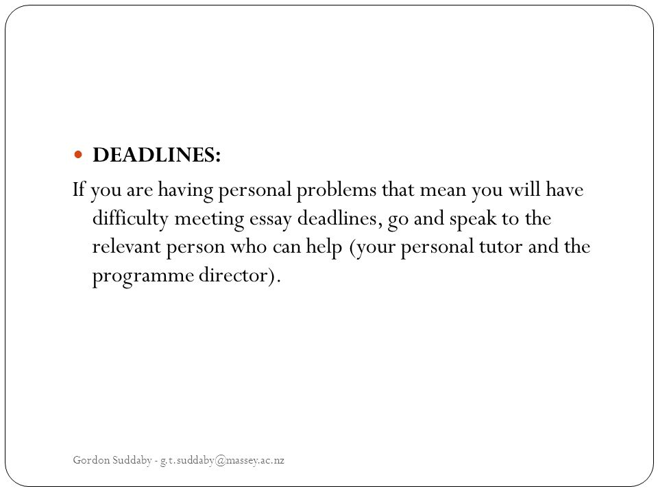 DEADLINES: If you are having personal problems that mean you will have difficulty meeting essay deadlines, go and speak to the relevant person who can