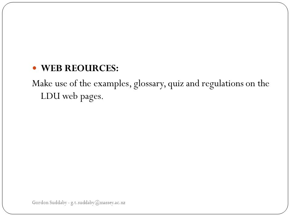 WEB REOURCES: Make use of the examples, glossary, quiz and regulations on the LDU web pages. Gordon Suddaby - g.t.suddaby@massey.ac.nz