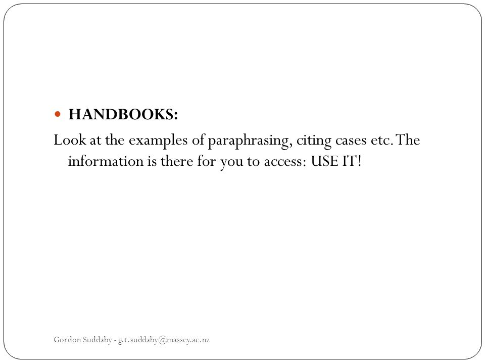 HANDBOOKS: Look at the examples of paraphrasing, citing cases etc. The information is there for you to access: USE IT! Gordon Suddaby - g.t.suddaby@ma