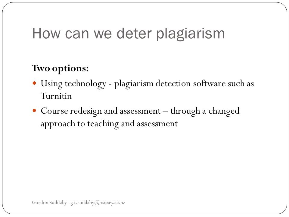 How can we deter plagiarism Two options: Using technology - plagiarism detection software such as Turnitin Course redesign and assessment – through a changed approach to teaching and assessment Gordon Suddaby - g.t.suddaby@massey.ac.nz