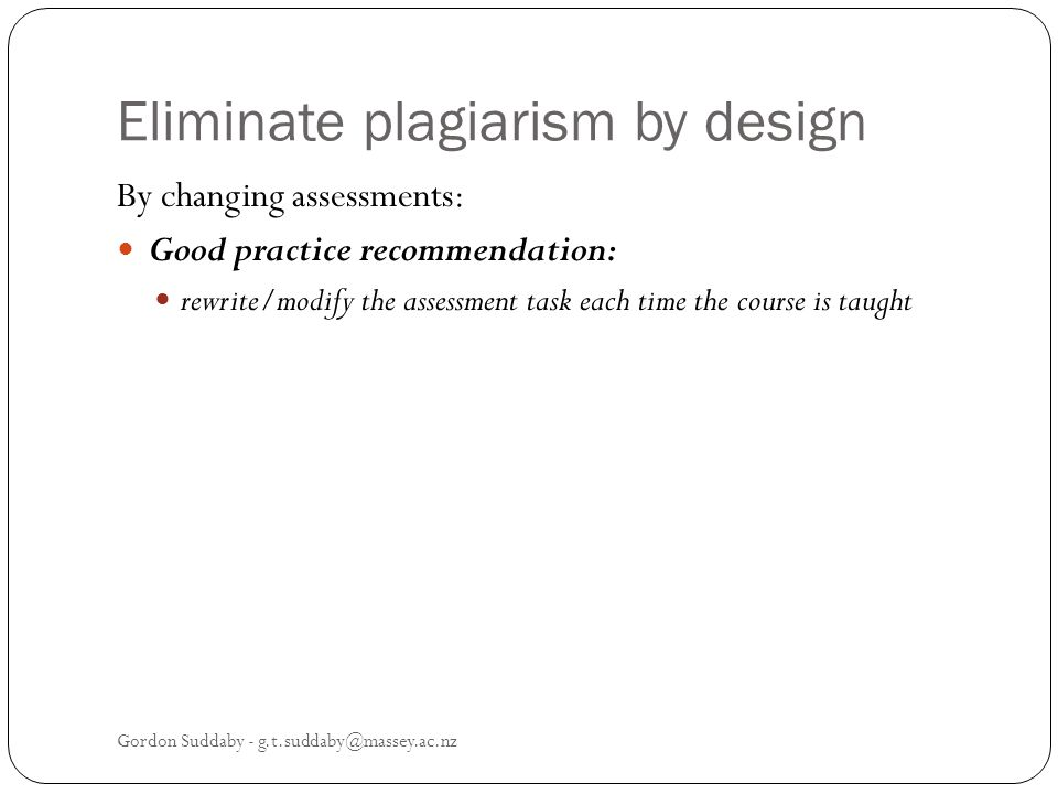 Eliminate plagiarism by design By changing assessments: Good practice recommendation: rewrite/modify the assessment task each time the course is taught Gordon Suddaby - g.t.suddaby@massey.ac.nz