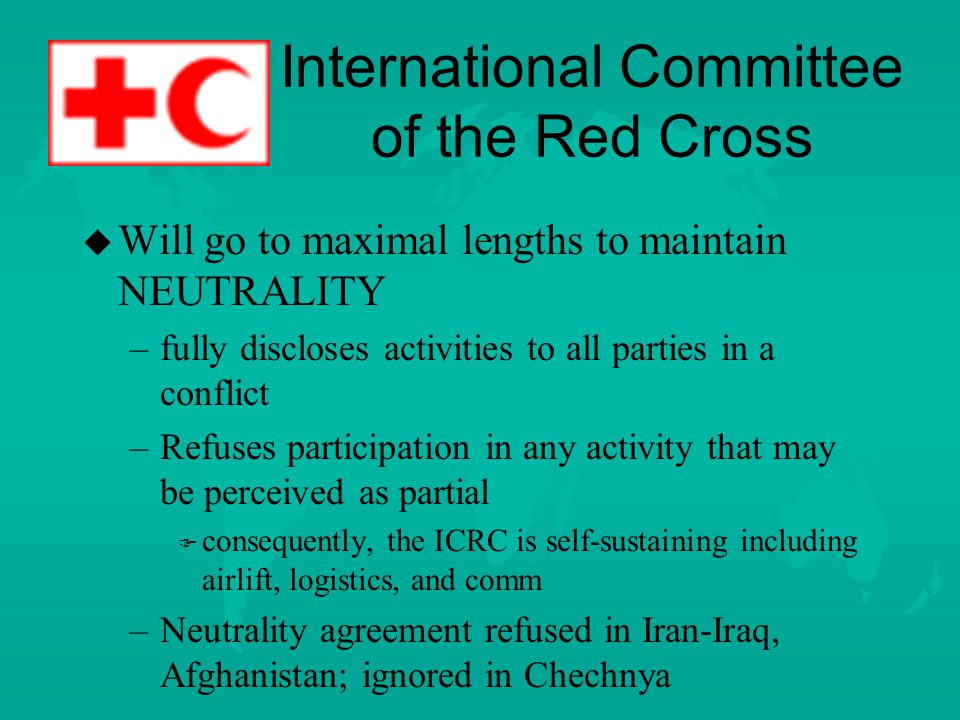 International Committee of the Red Cross u u Unique among NGOs in that its mission is MANDATED by international law.