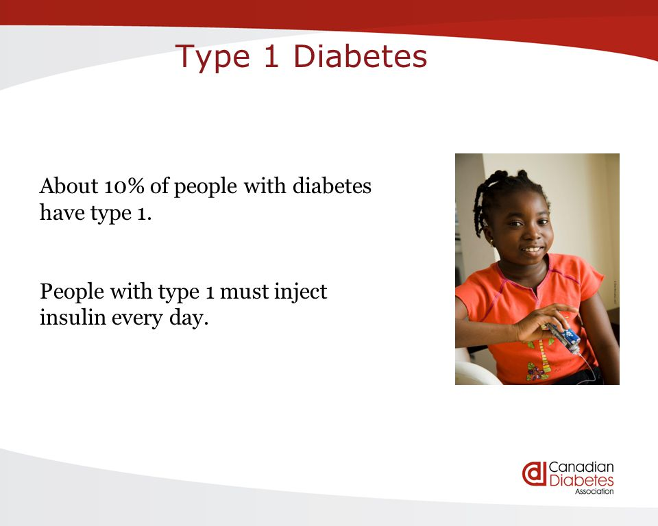 Type 1 Diabetes About 10% of people with diabetes have type 1. People with type 1 must inject insulin every day.