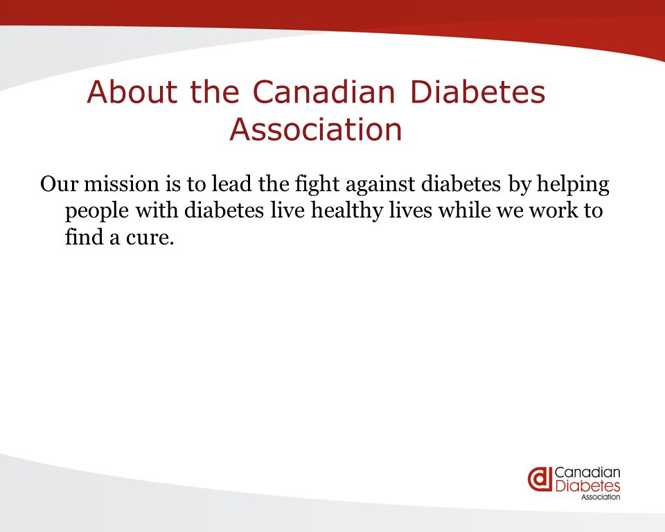 About the Canadian Diabetes Association Our mission is to lead the fight against diabetes by helping people with diabetes live healthy lives while we work to find a cure.