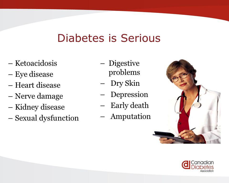 Diabetes is Serious – Ketoacidosis – Eye disease – Heart disease – Nerve damage – Kidney disease – Sexual dysfunction –Digestive problems – Dry Skin –