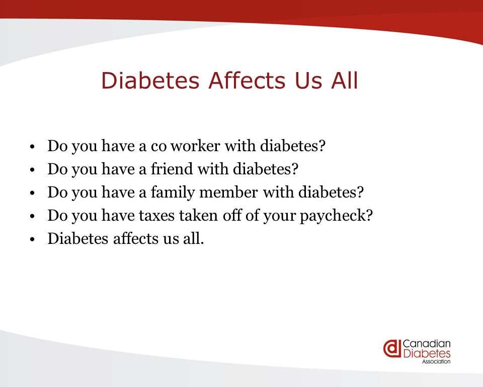 Diabetes Affects Us All Do you have a co worker with diabetes? Do you have a friend with diabetes? Do you have a family member with diabetes? Do you h