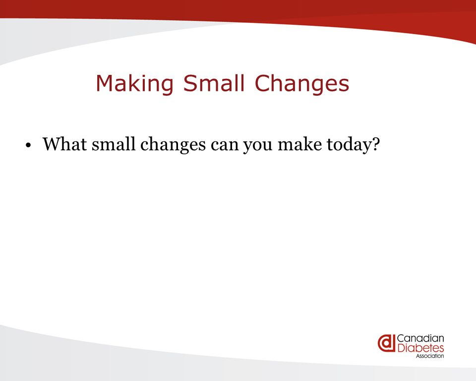 Making Small Changes What small changes can you make today