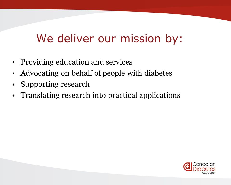 We deliver our mission by: Providing education and services Advocating on behalf of people with diabetes Supporting research Translating research into practical applications