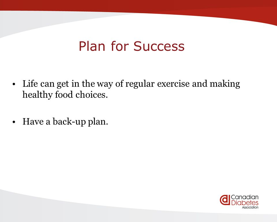 Plan for Success Life can get in the way of regular exercise and making healthy food choices. Have a back-up plan.