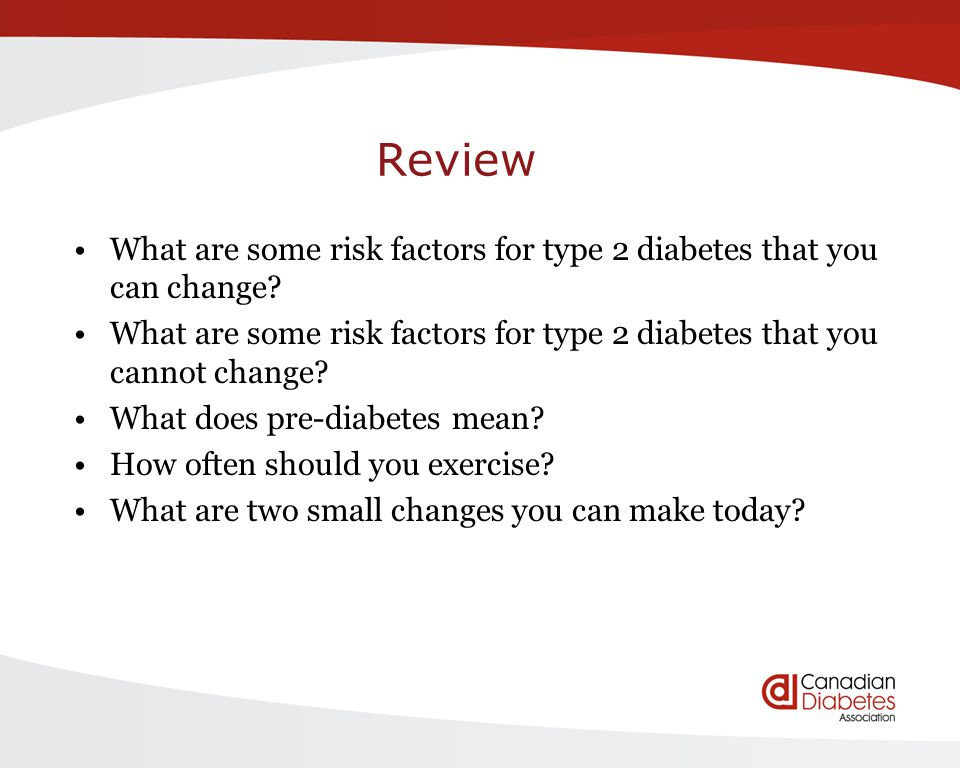 Review What are some risk factors for type 2 diabetes that you can change? What are some risk factors for type 2 diabetes that you cannot change? What