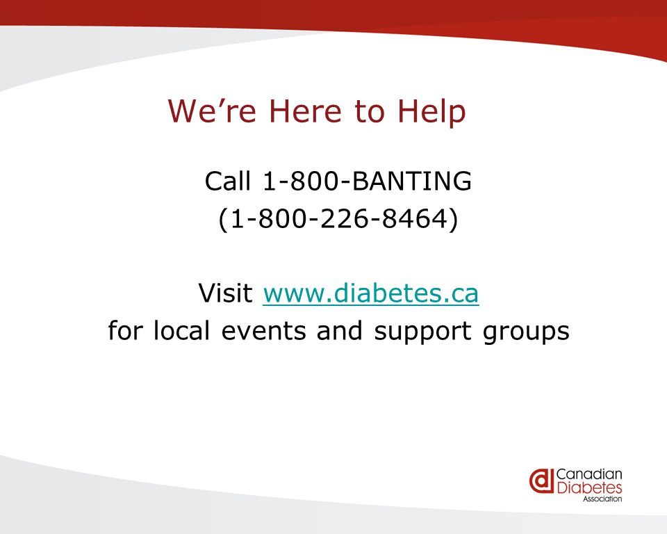 Were Here to Help Call 1-800-BANTING (1-800-226-8464) Visit www.diabetes.cawww.diabetes.ca for local events and support groups