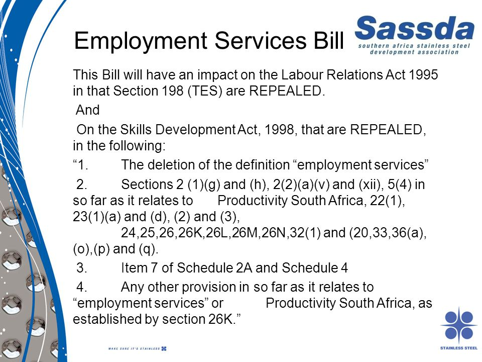 Employment Services Bill This Bill will have an impact on the Labour Relations Act 1995 in that Section 198 (TES) are REPEALED. And On the Skills Deve