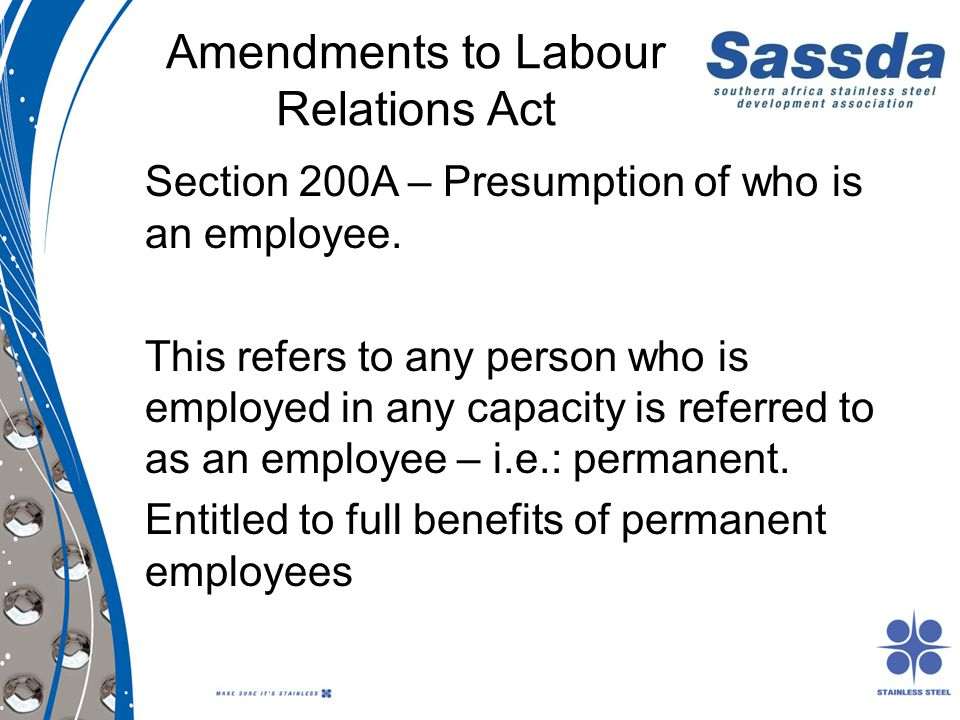 Amendments to Labour Relations Act Section 200A – Presumption of who is an employee. This refers to any person who is employed in any capacity is refe