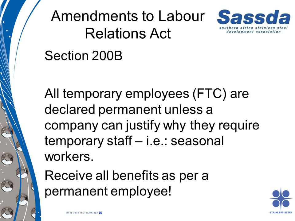 Amendments to Labour Relations Act Section 200B All temporary employees (FTC) are declared permanent unless a company can justify why they require tem