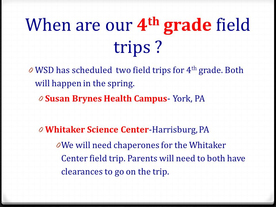 When are our 4 th grade field trips .0 WSD has scheduled two field trips for 4 th grade.