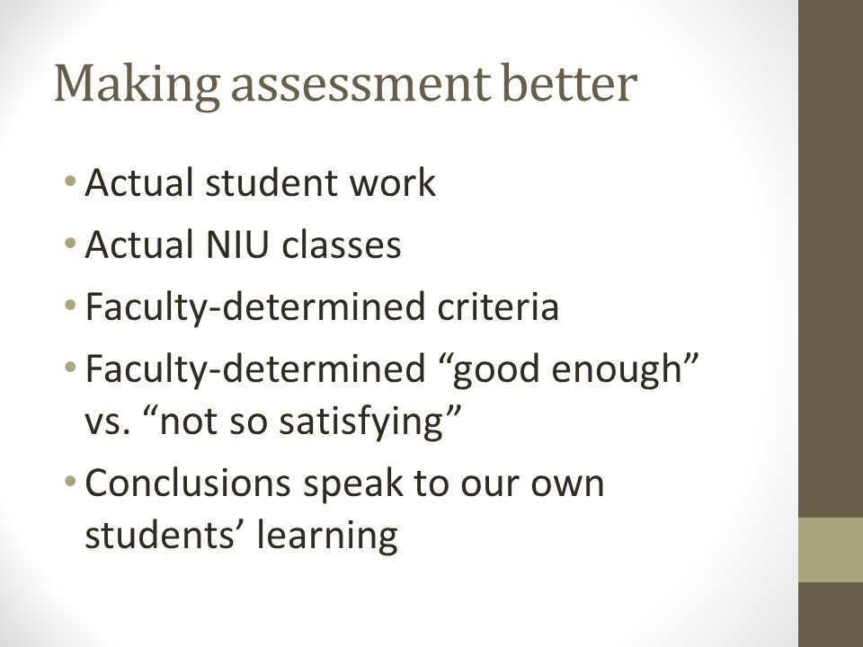 Making assessment better Actual student work Actual NIU classes Faculty-determined criteria Faculty-determined good enough vs.