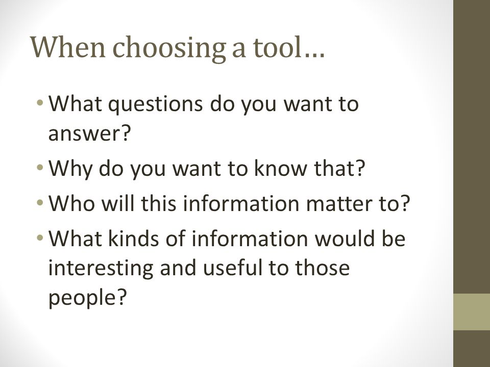 When choosing a tool… What questions do you want to answer.
