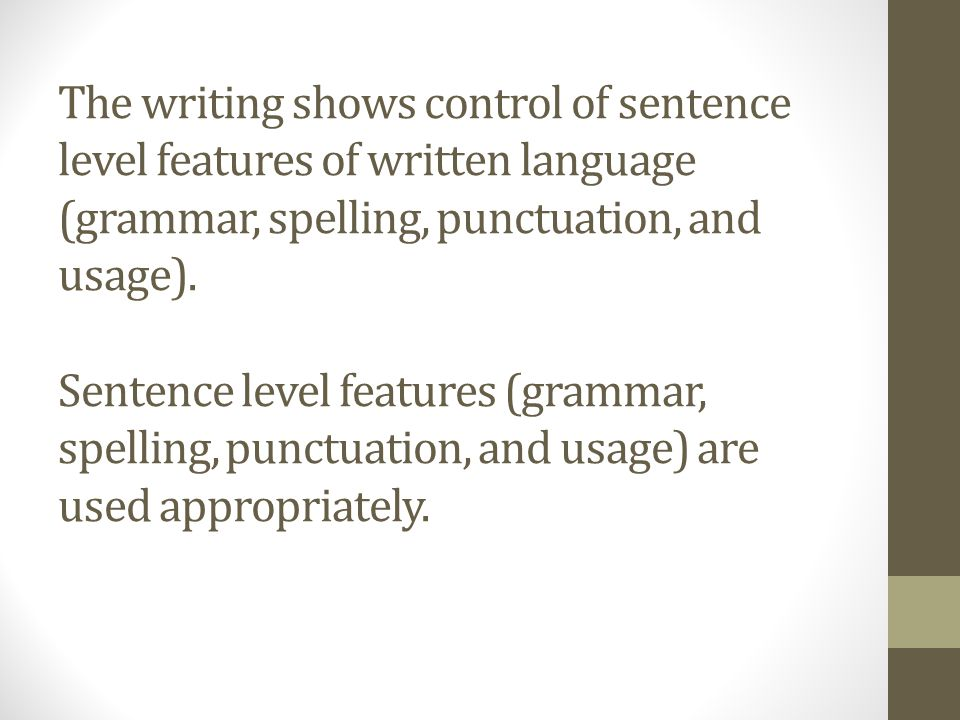 The writing shows control of sentence level features of written language (grammar, spelling, punctuation, and usage).
